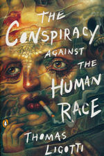 Conspiracy Against the Human Race, The: A Contrivance of Horror (TPB) (Ligotti, Thomas)