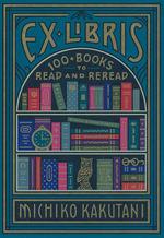 Ex Libris: 100+ Books to Read and Reread (HC) (Kakutani, Michiko)