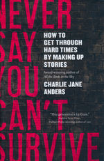 Never Say You Can't Survive: How to Get Through Hard Times by Making Up Stories (HC) (Anders, Charlie Jane)