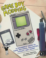 Game Boy Modding: A Beginner's Guide to Game Boy Mods, Collecting, History, and More (TPB) (Farrell, Greg)